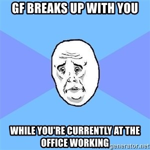 Okay Guy - gf breaks up with you while you're currently at the office working