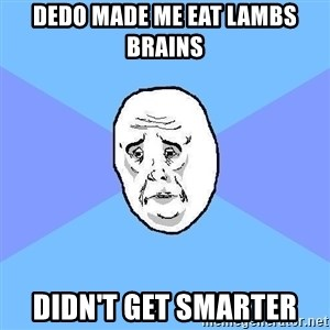 Okay Guy - dedo made me eat lambs brains didn't get smarter