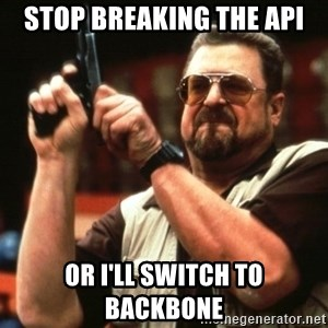 Big Lebowski - Stop breaking the api Or i'll switch to backbone