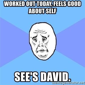Okay Guy - Worked out today, feels good about self See's david.