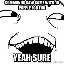 I see what you did there - cOMMANDS SAW GAME WITH 16 POEPLE FOR FUN yEAH SURE
