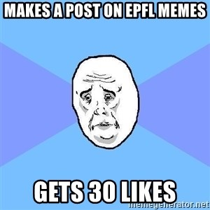 Okay Guy - makes a post on epfl memes gets 30 likes