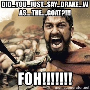 Esparta - Did...you...just...say...drake...was....the....goat?!!! FOH!!!!!!!