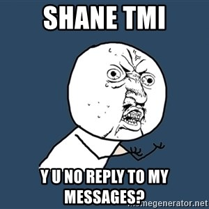 Y U No - Shane tmi y u no reply to my messages?