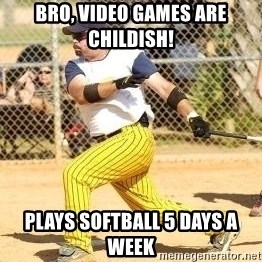 Softball Guy - Bro, Video games are childish! plays softball 5 days a week