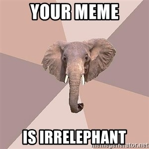fat Elephant - your meme is irrelephant