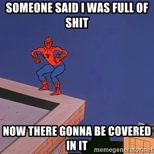 Spiderman12345 - someone said i was full of shit now there gonna be covered in it