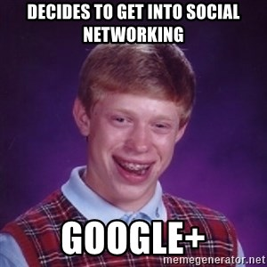 Bad Luck Brian - Decides to get into social networking google+