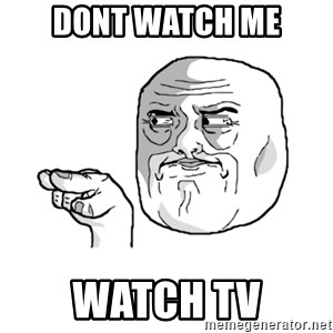 i'm watching you meme - DONT WATCH ME WATCH TV