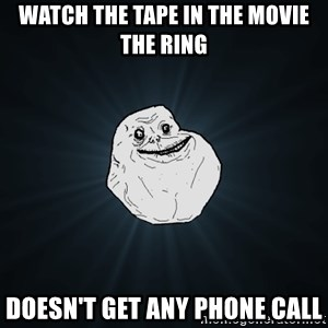 Forever Alone - watch the tape in the movie the ring doesn't get any phone call