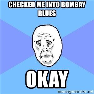 Okay Guy - checked me into bombay blues okay