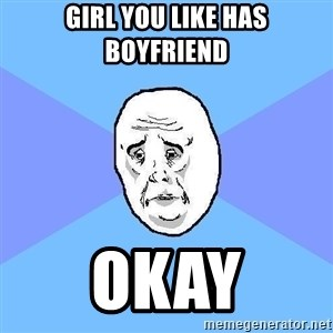 Okay Guy - Girl You Like has Boyfriend Okay