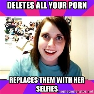 Possessive Girlfriend - deletes all your porn replaces them with her selfies