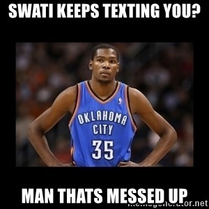 kevin durant mad - Swati keeps texting you? man thats messed up