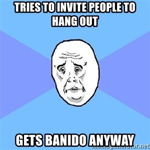 Okay Guy - tries to invite people to hang out gets banido anyway