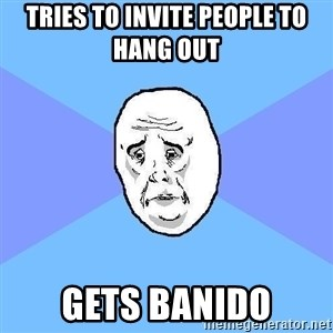 Okay Guy - tries to invite people to hang out  gets banido