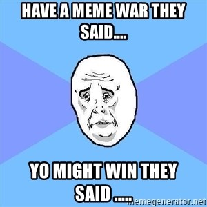 Okay Guy - have a meme war they said.... yo might win they said .....