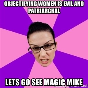 Privilege Denying Feminist - objectifying women is evil and patriarchal lets go see magic mike