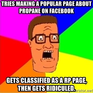 Hank Hill - Tries making a popular page about propane on FaceBook Gets classified as a RP page, then gets ridiculed.