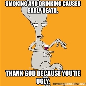 Evil Roger - smoking and drinking causes early death. thank god because you're ugly.