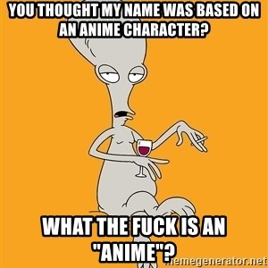 """Evil Roger - You thought my name was based on an anime character? What the fuck is an """"Anime""""?"""
