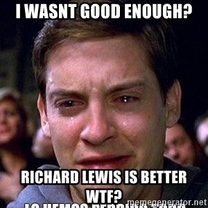 lo hemos perdido todo - i wasnt good enough? RIchard lewis is better wtf?