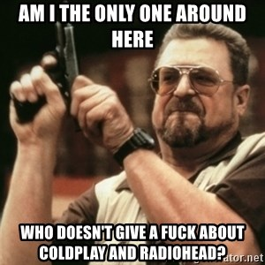 Walter Sobchak with gun - am i the only one around here who doesn't give a fuck about coldplay and radiohead?