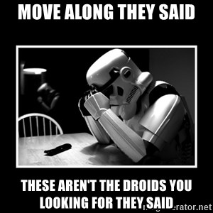 Sad Trooper - Move along they said These aren't the droids you looking for they said