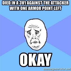 Okay Guy - died in a 3v1 against the attacker with one armor point left okay