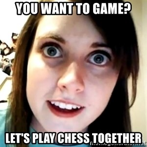 Overly Attached Scary Girlfriend - You want to game? Let's play chess together