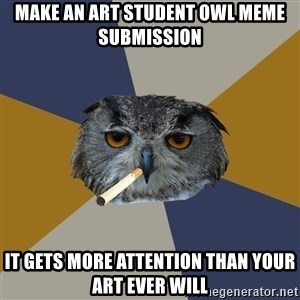 Art Student Owl - make an art student owl meme  submission it gets more attention than your art ever will