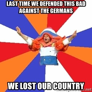 dutchproblems.tumblr.com - last time we defended this bad against the germans we lost our country