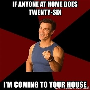 Tony Horton - if anyone at home does twenty-six i'm coming to your house