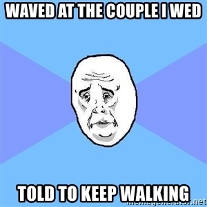 Okay Guy - Waved at the couple I wed Told to keep walking