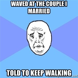 Okay Guy - Waved at the couple i married told to keep walking