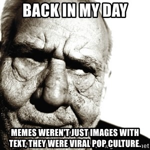 Back In My Day - BACK IN MY DAY MEMES WEREn'T JUST IMAGES WITH TEXT, THEY WERE viral pop culture.