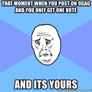 Okay Guy - that moment when you post on 9gag and you only get one vote and its yours