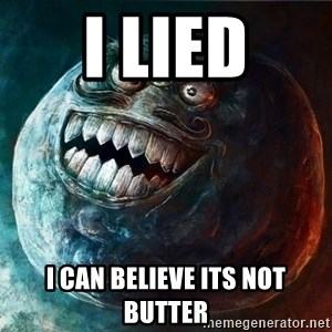 I Lied - I LIED I CAN BELIEVE ITS NOT BUTTER