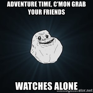 Forever Alone - adventure time, c'mon grab your friends watches alone