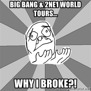 Whyyy??? - Big bang & 2ne1 World Tours... Why I broke?!