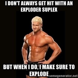Dolph Ziggler - I don't always get hit with an exploder suplex But when I do, I make sure to explode