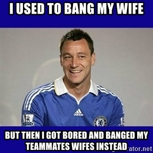 John Terry Chelsea - i used to bang my wife but then i got bored and banged my teammates wifes instead