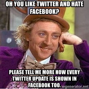 Willy Wonka - Oh you like twitter and hate facebook? Please tell me more how every twitter update is shown in facebook too.