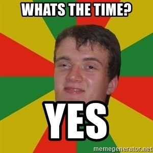stoner dude - whats the time? yes