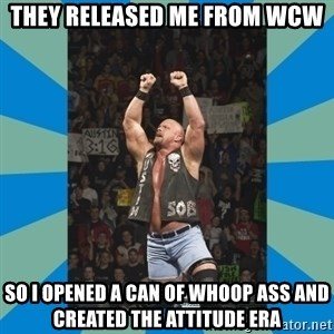 stone cold steve austin - they released me from wcw so I opened a can of whoop ass and created the attitude era