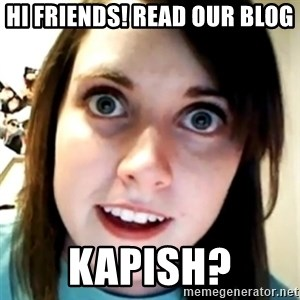Overly Attached Scary Girlfriend - Hi friends! read our blog kapish?
