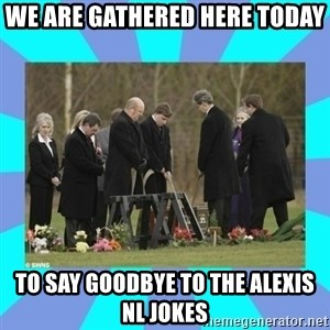 Alexis NL Funeral - We are gathered here today to say goodbye to the alexis nl jokes