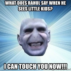 vold - what does rahul say when he sees little kids? i can touch you now!!!