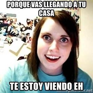 Overly Attached Girlfriend creepy - porque vas llegando a tu casa te estoy viendo eh