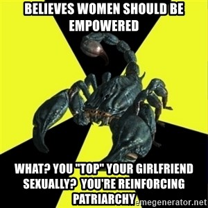 "RadFeminist Scorpion - Believes women should be empowered What? You ""top"" your girlfriend sexually?  You're reinforcing patriarchy"